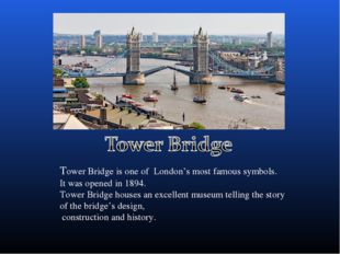 Tower Bridge is one of London's most famous symbols. It was opened in 1894. T