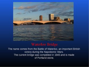 Waterloo Bridge The name comes from the Battle of Waterloo, an important Brit