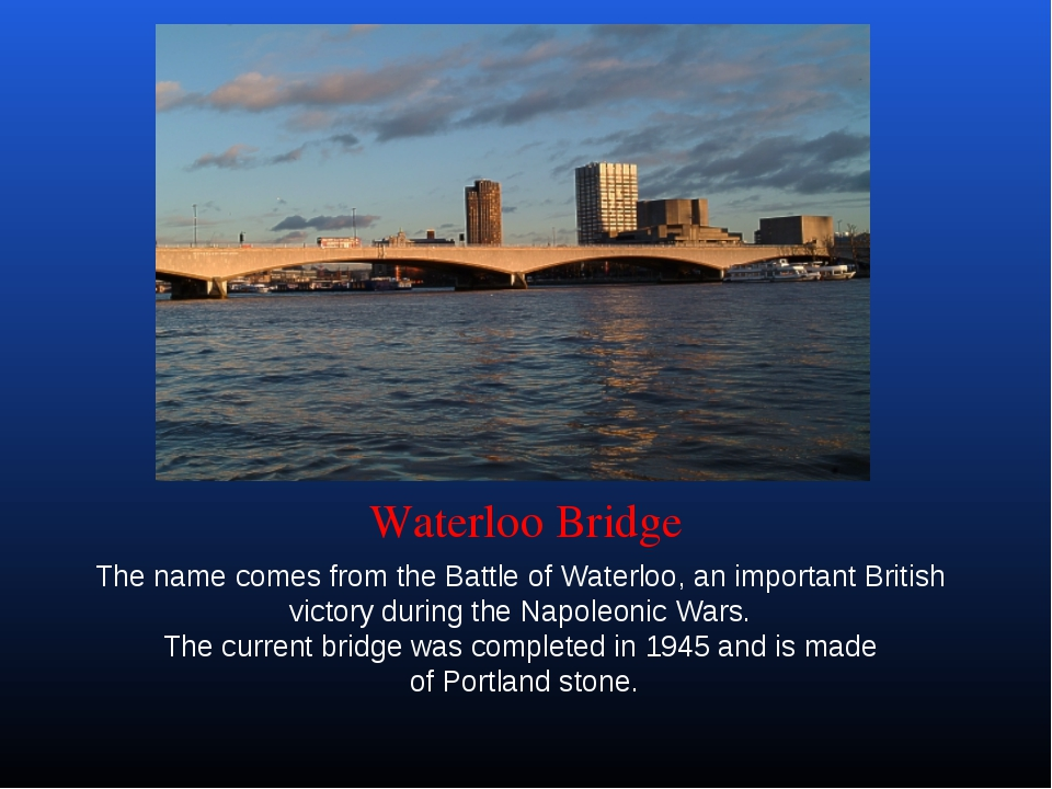 Waterloo Bridge The name comes from the Battle of Waterloo, an important Brit...
