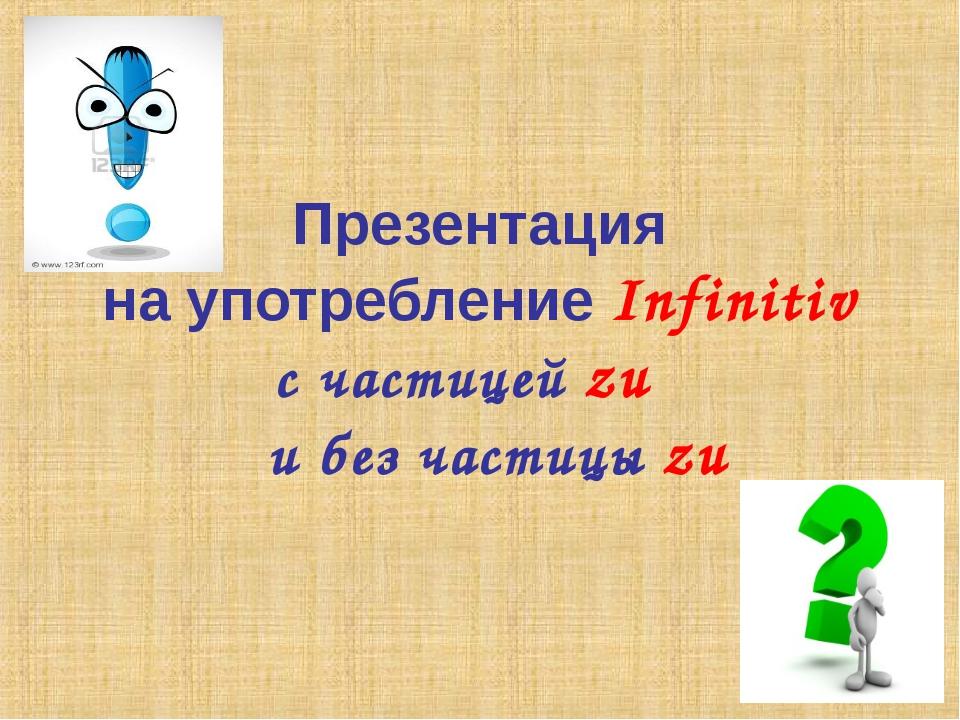 Презентация на употребление Infinitiv с частицей zu и без частицы zu