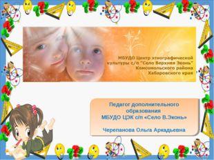 Педагог дополнительного образования МБУДО ЦЭК с/п «Село В.Эконь» Черепанова О