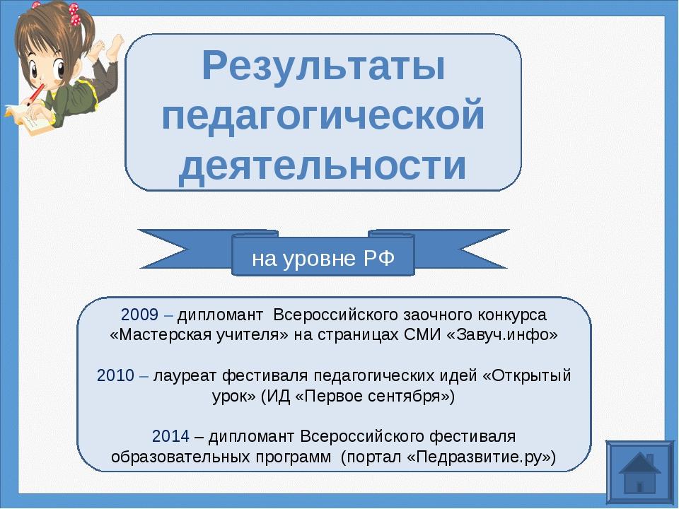 на уровне РФ Результаты педагогической деятельности 2009 – дипломант Всеросси...