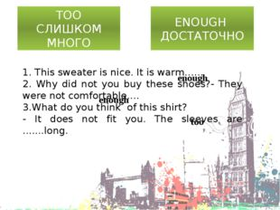 TOO СЛИШКОМ МНОГО ENOUGH ДОСТАТОЧНО 1. This sweater is nice. It is warm…... 2