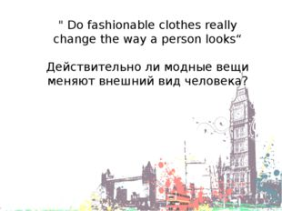 """"""" Do fashionable clothes really change the way a person looks"""" Действительно"""