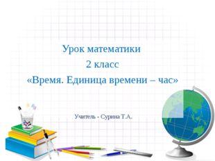 Урок математики 2 класс «Время. Единица времени – час» Учитель - Сурина Т.А.