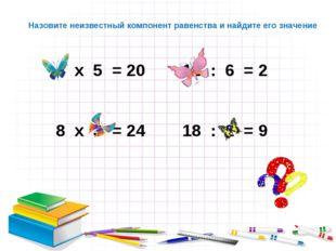 х 5 = 20 12 : 6 = 2 х 3 = 24 18 : 2 = 9 Назовите неизвестный компонент равенс