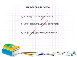 6 НАЙДИТЕ ЛИШНЕЕ СЛОВО а) площадь, объём, цвет, масса; б) метр, дециметр, дли