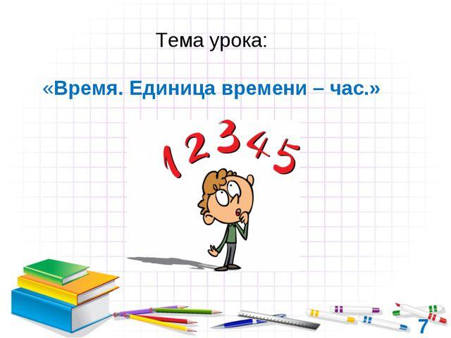 7 Тема урока: «Время. Единица времени – час.»