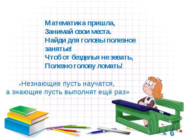 6 «Незнающие пусть научатся, а знающие пусть выполнят ещё раз» Математика при...