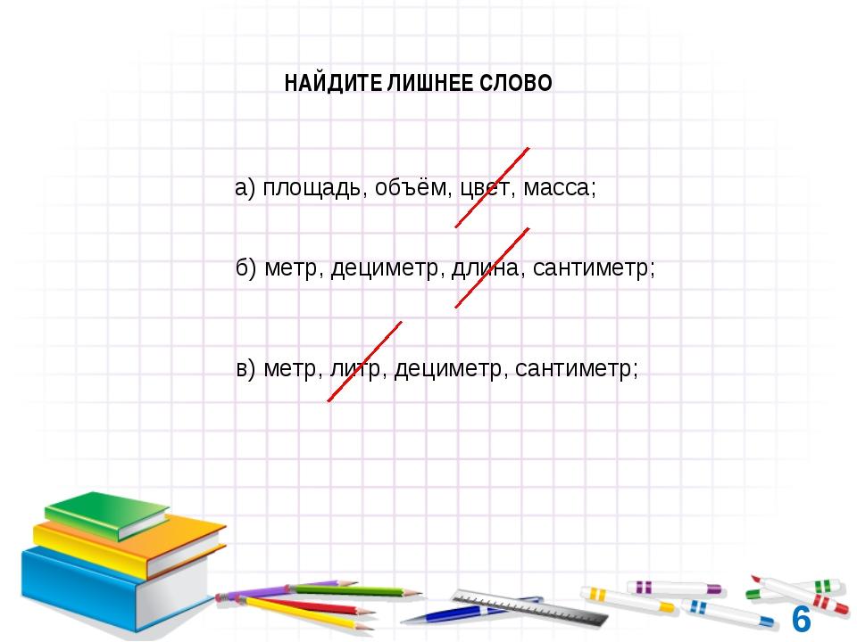 6 НАЙДИТЕ ЛИШНЕЕ СЛОВО а) площадь, объём, цвет, масса; б) метр, дециметр, дли...