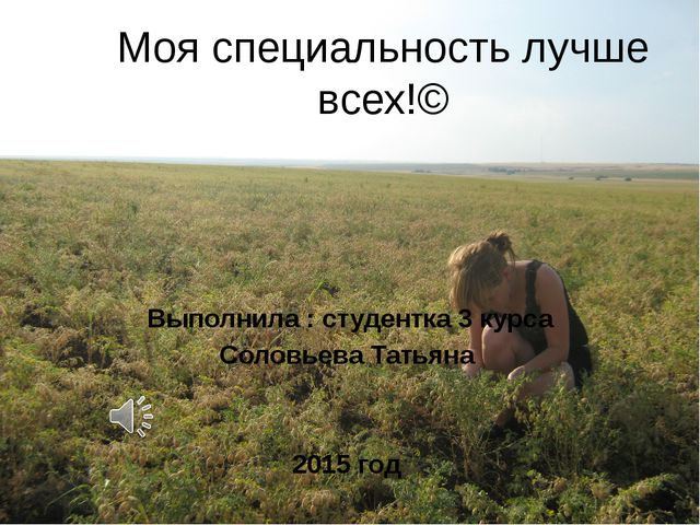 Моя специальность лучше всех!© Выполнила : студентка 3 курса Соловьева Татьян...