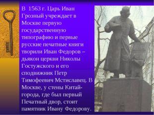 В 1563 г. Царь Иван Грозный учреждает в Москве первую государственную типогра