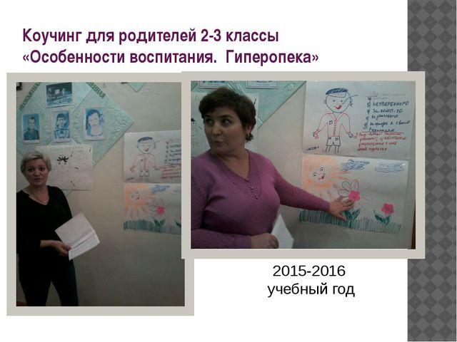 Коучинг для родителей 2-3 классы «Особенности воспитания. Гиперопека» 2015-20...