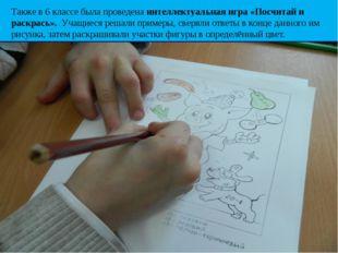 Также в 6 классе была проведена интеллектуальная игра «Посчитай и раскрась».