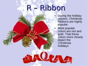 R – Ribbon During the holiday season, Christmas Ribbons are highly popular. M