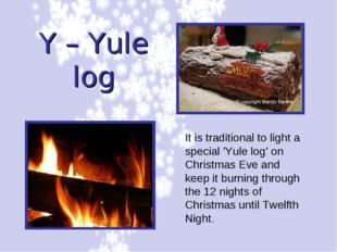 Y – Yule log It is traditional to light a special 'Yule log' on Christmas Eve