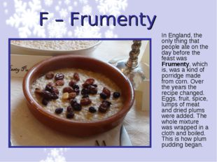 F – Frumenty In England, the only thing that people ate on the day before the