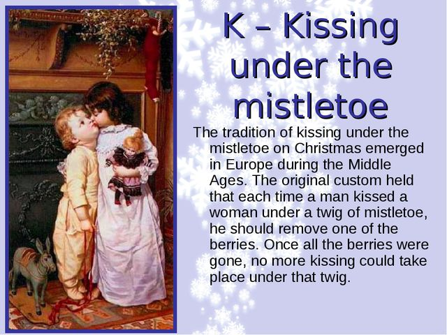 K – Kissing under the mistletoe The tradition of kissing under the mistletoe...
