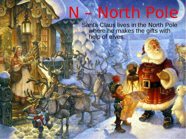 N – North Pole Santa Claus lives in the North Pole where he makes the gifts w...