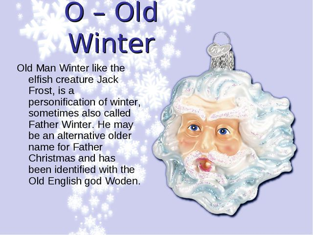 O – Old Winter Old Man Winter like the elfish creature Jack Frost, is a perso...