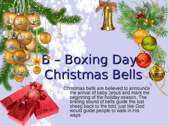 B – Boxing Day, Christmas Bells Christmas bells are believed to announce the...