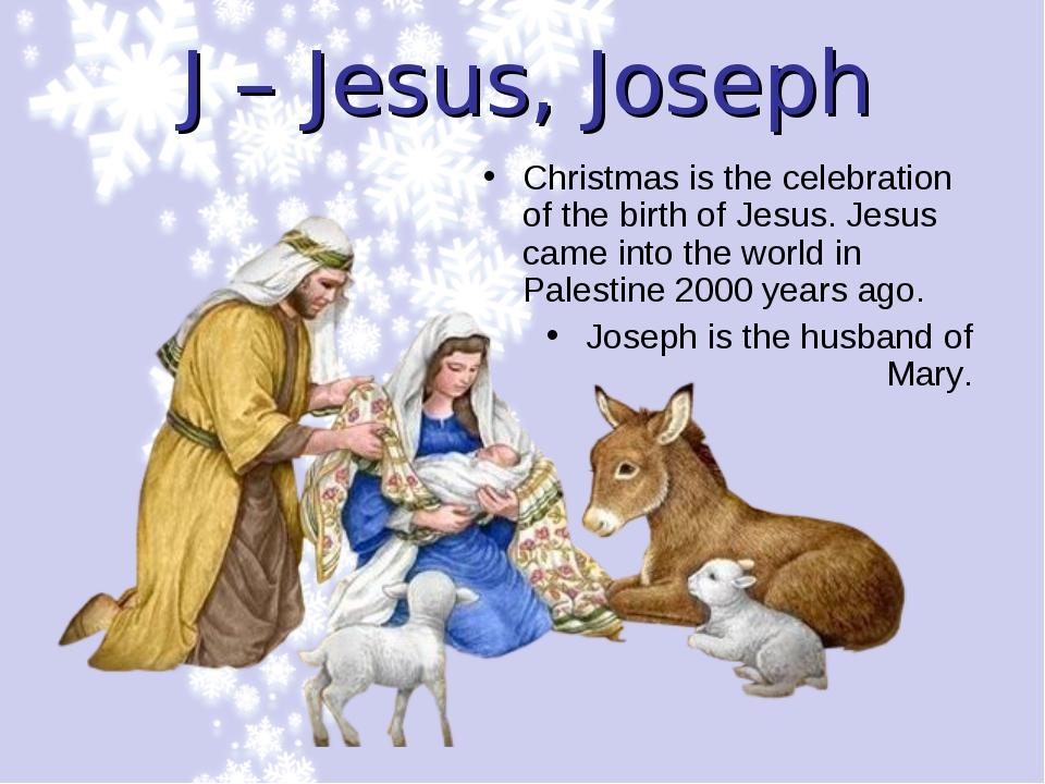 J – Jesus, Joseph Christmas is the celebration of the birth of Jesus. Jesus c...