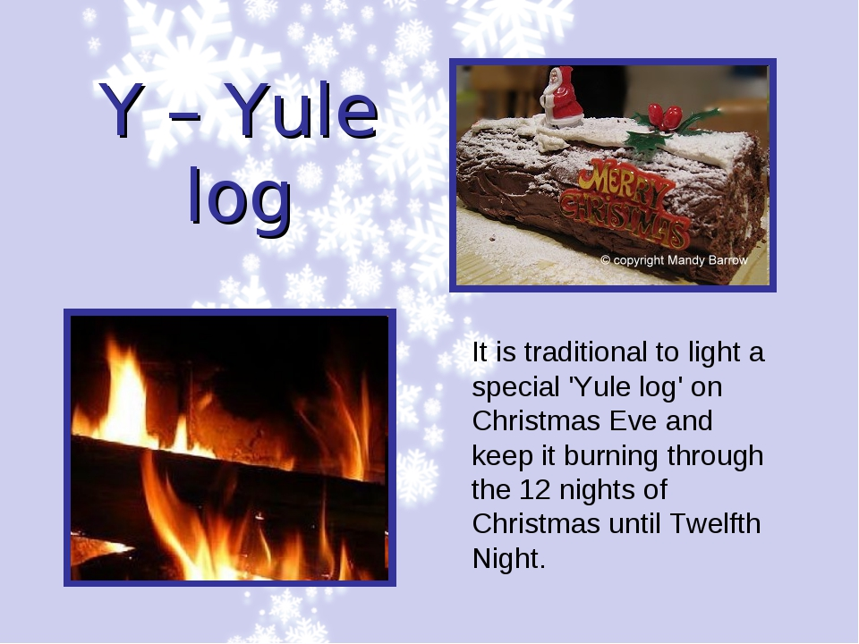 Y – Yule log It is traditional to light a special 'Yule log' on Christmas Eve...