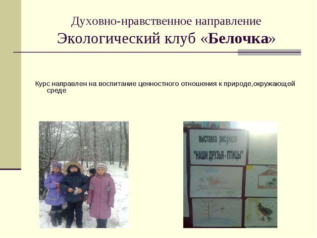 Духовно-нравственное направление Экологический клуб «Белочка» Курс направлен...