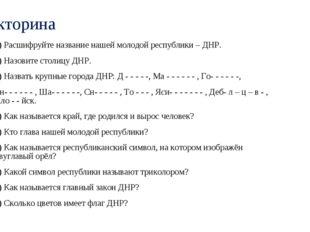 Викторина 1) Расшифруйте название нашей молодой республики – ДНР. 2) Назовите