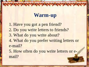 Warm-up 1.	Have you got a pen friend? 2.	Do you write letters to friends? 3.
