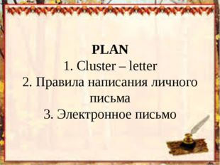 PLAN 1. Cluster – letter 2. Правила написания личного письма 3. Электронное п