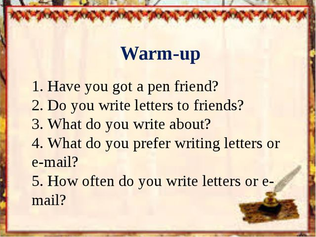 Warm-up 1.	Have you got a pen friend? 2.	Do you write letters to friends? 3....