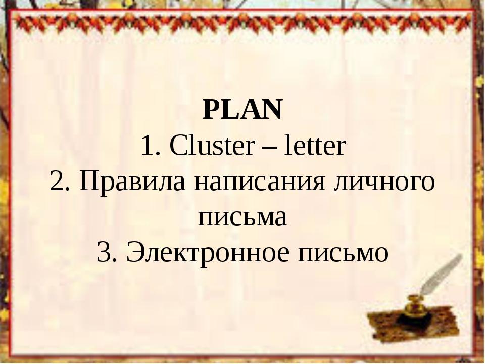 PLAN 1. Cluster – letter 2. Правила написания личного письма 3. Электронное п...
