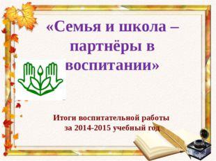 «Семья и школа – партнёры в воспитании» Итоги воспитательной работы за 2014-