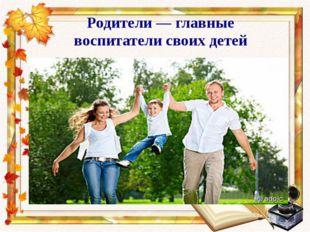 Родители — главные воспитатели своих детей
