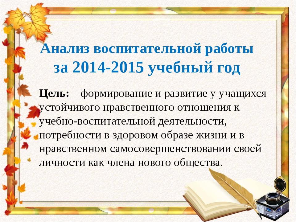 Анализ воспитательной работы за 2014-2015 учебный год Цель: формирование и р...