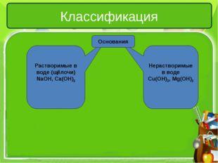 Нерастворимые в воде Cu(OH)2, Mg(OH)2 Растворимые в воде (щёлочи) NaOH, Ca(O