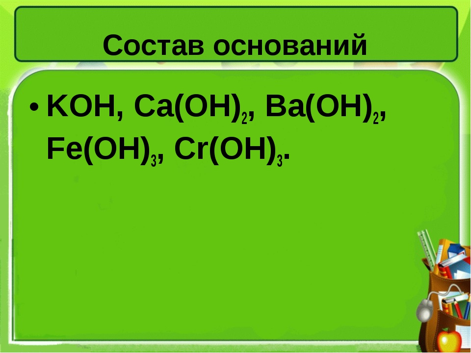 Состав оснований KOH, Ca(OH)2, Ва(ОН)2, Fe(OH)3, Cr(OH)3.