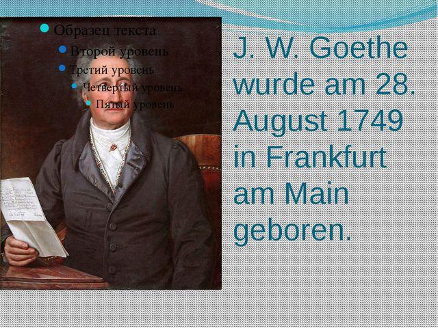 J. W. Goethe wurde am 28. August 1749 in Frankfurt am Main geboren.