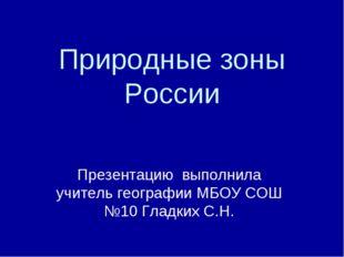 Природные зоны России Презентацию выполнила учитель географии МБОУ СОШ №10 Гл