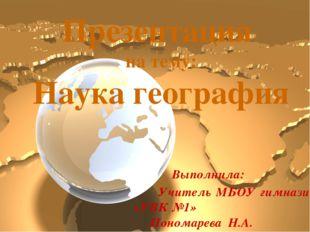 Презентация на тему: Наука география Выполнила: Учитель МБОУ гимназии «УВК №1
