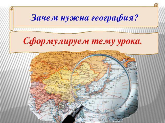 Зачем нужна география? Сформулируем тему урока.