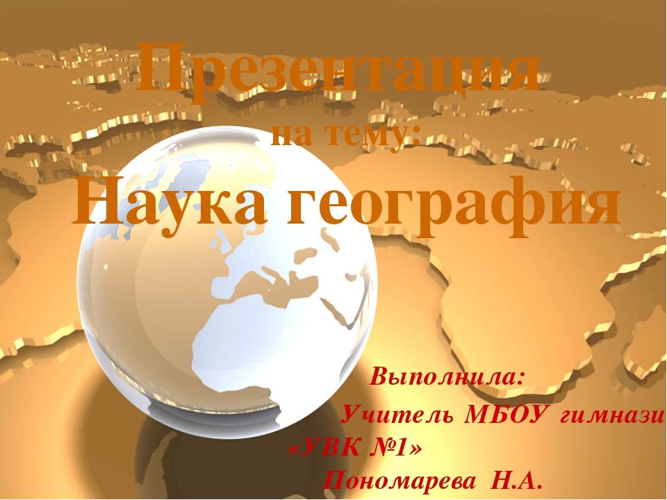 Презентация на тему: Наука география Выполнила: Учитель МБОУ гимназии «УВК №1...