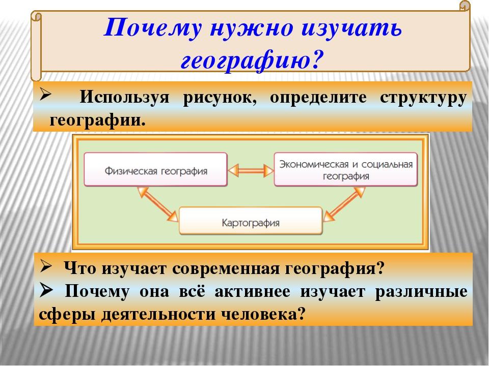 Почему нужно изучать географию? Используя рисунок, определите структуру геогр...