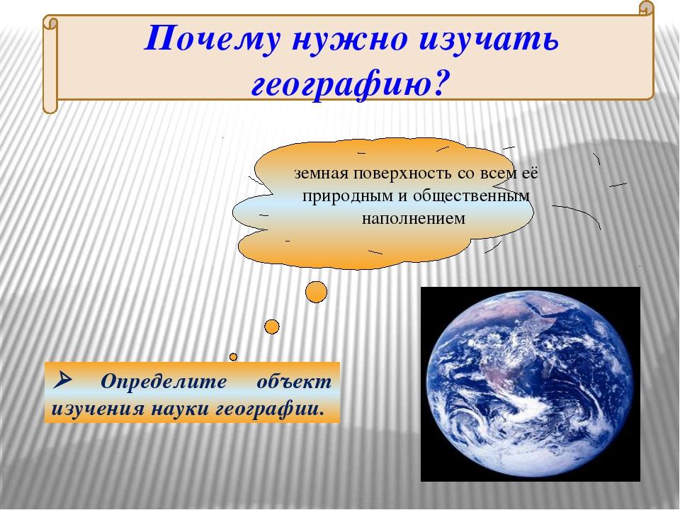Почему нужно изучать географию? земная поверхность со всем её природным и общ...