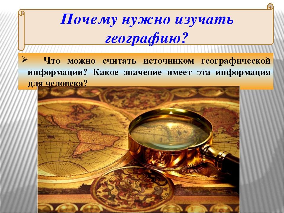 Почему нужно изучать географию? Что можно считать источником географической и...