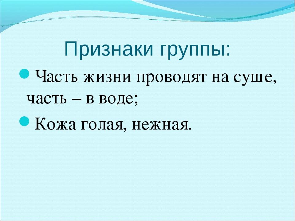 Признаки группы: Часть жизни проводят на суше, часть – в воде; Кожа голая, не...