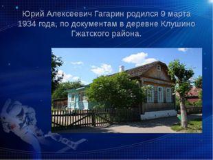 Юрий Алексеевич Гагарин родился 9 марта 1934 года, по документам в деревне Кл