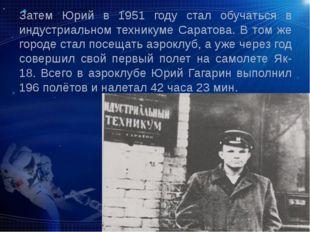 Затем Юрий в 1951 году стал обучаться в индустриальном техникуме Саратова. В