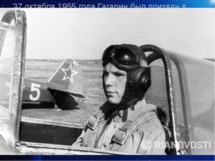 27 октября 1955 года Гагарин был призван в армию и отправлен в Оренбург, в 1-